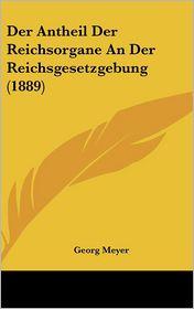 Der Antheil Der Reichsorgane An Der Reichsgesetzgebung (1889) - Georg Meyer