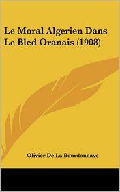 Le Moral Algerien Dans Le Bled Oranais (1908) - Olivier De La Bourdonnaye