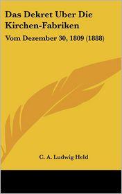 Das Dekret Uber Die Kirchen-Fabriken: Vom Dezember 30, 1809 (1888) - C.A. Ludwig Held