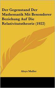 Der Gegenstand Der Mathematik Mit Besonderer Beziehung Auf Die Relativitatstheorie (1922) - Aloys Muller