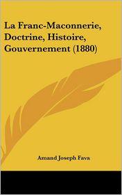 La Franc-Maconnerie, Doctrine, Histoire, Gouvernement (1880) - Amand Joseph Fava
