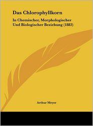 Das Chlorophyllkorn: In Chemischer, Morphologischer Und Biologischer Beziehung (1883)