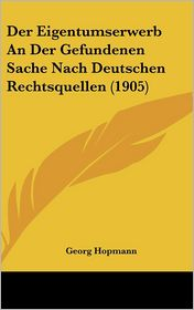 Der Eigentumserwerb An Der Gefundenen Sache Nach Deutschen Rechtsquellen (1905) - Georg Hopmann