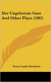Der Ungebetene Gast And Other Plays (1905) - Emma Sophia Buchheim