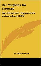 Der Vergleich Im Prozesse: Eine Historisch- Dogmatische Untersuchung (1896) - Paul Kretschmar