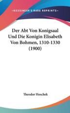 Der Abt Von Konigsaal Und Die Konigin Elisabeth Von Bohmen, 1310-1330 (1900) - Theodor Hoschek