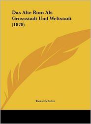 Das Alte Rom Als Grossstadt Und Weltstadt (1878) - Ernst Schulze