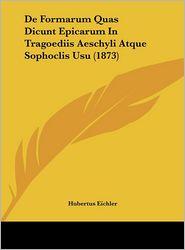 De Formarum Quas Dicunt Epicarum In Tragoediis Aeschyli Atque Sophoclis Usu (1873) - Hubertus Eichler