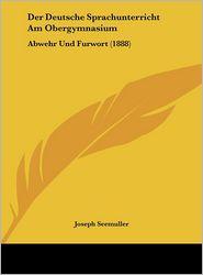 Der Deutsche Sprachunterricht Am Obergymnasium: Abwehr Und Furwort (1888) - Joseph Seemuller
