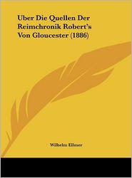 Uber Die Quellen Der Reimchronik Robert's Von Gloucester (1886) - Wilhelm Ellmer