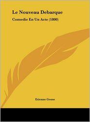 Le Nouveau Debarque: Comedie En Un Acte (1800) - Etienne Gosse