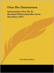 Uber Die Zimmtrosen: Insbesondere Uber Die In Russland Wildwachsenden Arten Derselben (1847) - Carl Anton Meyer