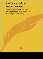 Das Hundertjahrige Entsaz-Jubilaum: Der Konigl Hauptstadt Und Reichsgrenzfestung Olmuz Im Monate Juli 1858 (1858) - O.J.