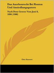 Das Anerbenrecht Bei Renten Und Ansiedlungsgutern: Nach Dem Gesess Vom Juni 8, 1896 (1900) - Otto Stuwert
