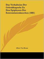Das Verhaltniss Der Gelenkkapseln Zu Den Epiphysen Der Extremitatenknochen (1881) - Albert Von Brunn