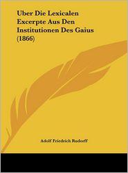Uber Die Lexicalen Excerpte Aus Den Institutionen Des Gaius (1866) - Adolf Friedrich Rudorff