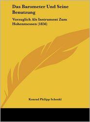 Das Barometer Und Seine Benutzung: Vorzuglich Als Instrument Zum Hohenmessen (1856) - Konrad Philipp Schenkl