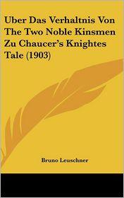 Uber Das Verhaltnis Von The Two Noble Kinsmen Zu Chaucer's Knightes Tale (1903) - Bruno Leuschner