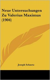 Neue Untersuchungen Zu Valerius Maximus (1904) - Joseph Schnetz