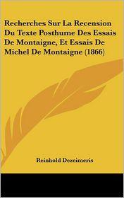 Recherches Sur La Recension Du Texte Posthume Des Essais De Montaigne, Et Essais De Michel De Montaigne (1866) - Reinhold Dezeimeris