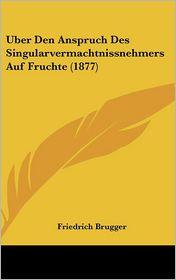 Uber Den Anspruch Des Singularvermachtnissnehmers Auf Fruchte (1877) - Friedrich Brugger