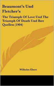 Beaumont's Und Fletcher's: The Triumph Of Love Und The Triumph Of Death Und Ihre Quellen (1904) - Wilhelm Ebert