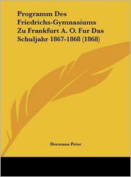 Programm Des Friedrichs-Gymnasiums Zu Frankfurt A.O. Fur Das Schuljahr 1867-1868 (1868) - Hermann Peter