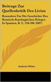 Beitrage Zur Quellenkritik Des Livius: Besonders Fur Die Geschichte Des Romisch-Karthagischen Krieges In Spanien, B.C. 218-206 (1897) - Andreas Weber