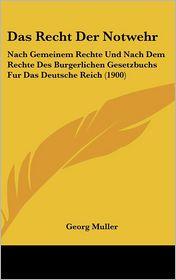 Das Recht Der Notwehr: Nach Gemeinem Rechte Und Nach Dem Rechte Des Burgerlichen Gesetzbuchs Fur Das Deutsche Reich (1900) - Georg Muller