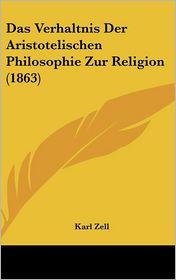 Das Verhaltnis Der Aristotelischen Philosophie Zur Religion (1863) - Karl Zell