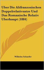 Uber Die Altfranzosischen Doppelrelativsatze Und Das Romanische Relativ Uberhaupt (1884) - Wilhelm Schaefer