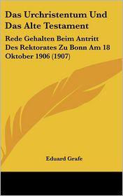 Das Urchristentum Und Das Alte Testament: Rede Gehalten Beim Antritt Des Rektorates Zu Bonn Am 18 Oktober 1906 (1907) - Eduard Grafe