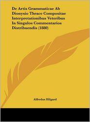 De Artis Grammaticae Ab Dionysio Thrace Compositae Interpretationibus Veteribus In Singulos Commentarios Distribuendis (1880) - Alfredus Hilgard