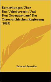 Bemerkungen Uber Das Urheberrecht Und Den Gesetzentwurf Der Osterreichischen Regierung (1893) - Edmund Benedikt