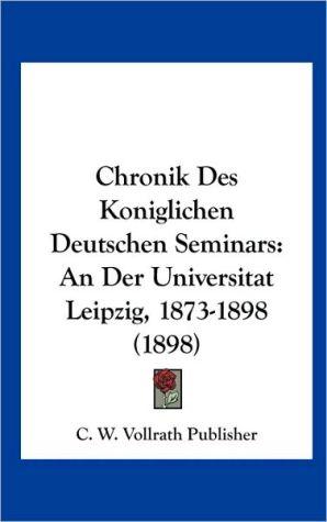 Chronik Des Koniglichen Deutschen Seminars: An Der Universitat Leipzig, 1873-1898 (1898) - C.W. Vollrath Publisher