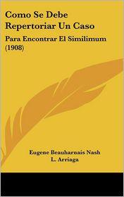 Como Se Debe Repertoriar Un Caso: Para Encontrar El Similimum (1908) - Eugene Beauharnais Nash, L. Arriaga (Translator)