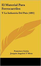 El Material Para Ferrocarriles: Y La Industria Del Pais (1892) - Francisco Goitia, Joaquin Angoloti Y Mesa