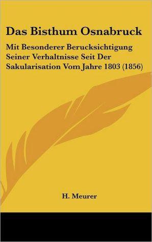 Das Bisthum Osnabruck: Mit Besonderer Berucksichtigung Seiner Verhaltnisse Seit Der Sakularisation Vom Jahre 1803 (1856) - H. Meurer
