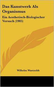Das Kunstwerk Als Organismus: Ein Aesthetisch-Biologischer Versuch (1905) - Wilhelm Waetzoldt