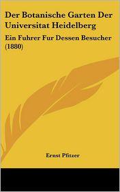 Der Botanische Garten Der Universitat Heidelberg: Ein Fuhrer Fur Dessen Besucher (1880) - Ernst Pfitzer