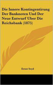Die Innere Kontingentirung Der Banknoten Und Der Neue Entwurf Uber Die Reichsbank (1875) - Ernst Seyd