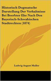Historisch Dogmatsche Darstellung Der Verhaltnisse Bei Beerbter Ehe Nach Den Bayerisch-Schwabischen Stadtrechten (1874) - Ludwig August Muller