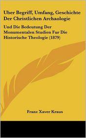 Uber Begriff, Umfang, Geschichte Der Christlichen Archaologie: Und Die Bedeutung Der Monumentalen Studien Fur Die Historische Theologie (1879) - Franz Xaver Kraus