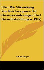Uber Die Mitwirkung Von Reichsorganen Bei Grenzveranderungen Und Grenzfeststellungen (1907) - Anton Foppen