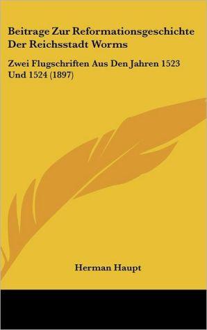 Beitrage Zur Reformationsgeschichte Der Reichsstadt Worms: Zwei Flugschriften Aus Den Jahren 1523 Und 1524 (1897) - Herman Haupt (Editor)