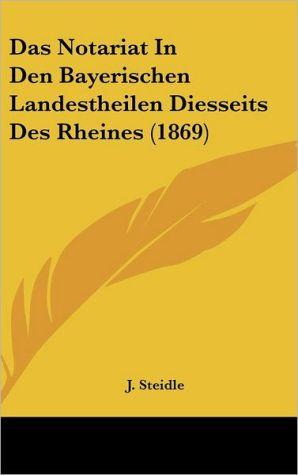 Das Notariat In Den Bayerischen Landestheilen Diesseits Des Rheines (1869) - J. Steidle