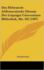Das Hebraisch-Altfranzosische Glossar Der Leipziger Universitats-Bibliothek, Ms. 102 (1907)