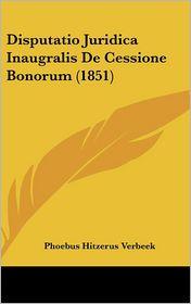 Disputatio Juridica Inaugralis De Cessione Bonorum (1851) - Phoebus Hitzerus Verbeek