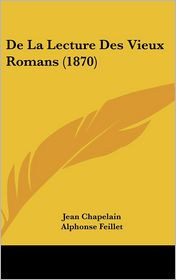 De La Lecture Des Vieux Romans (1870) - Jean Chapelain, Alphonse Feillet (Editor)