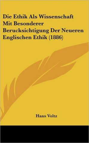 Die Ethik Als Wissenschaft Mit Besonderer Berucksichtigung Der Neueren Englischen Ethik (1886) - Hans Voltz